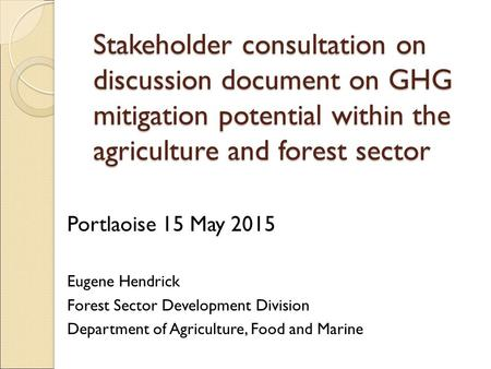 Stakeholder consultation on discussion document on GHG mitigation potential within the agriculture and forest sector Portlaoise 15 May 2015 Eugene Hendrick.