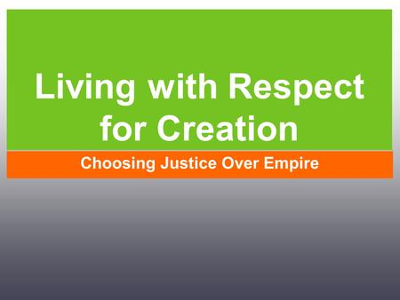 Living with Respect for Creation Choosing Justice Over Empire.