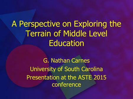 A Perspective on Exploring the Terrain of Middle Level Education G. Nathan Carnes University of South Carolina Presentation at the ASTE 2015 conference.