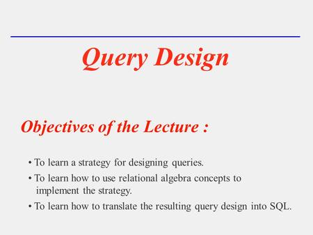 Query Design Objectives of the Lecture : To learn a strategy for designing queries. To learn how to use relational algebra concepts to implement the strategy.