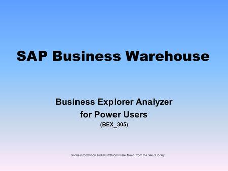 SAP Business Warehouse Business Explorer Analyzer for Power Users (BEX_305) Some information and illustrations were taken from the SAP Library.
