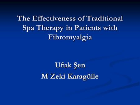 The Effectiveness of Traditional Spa Therapy in Patients with Fibromyalgia Ufuk Şen M Zeki Karagülle.