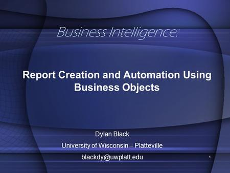 1 Business Intelligence: Report Creation and Automation Using Business Objects Dylan Black University of Wisconsin – Platteville
