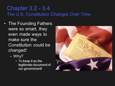 Chapter 3.2 - 3.4 The U.S. Constitution Changes Over Time The Founding Fathers were so smart, they even made ways to make sure the Constitution could be.