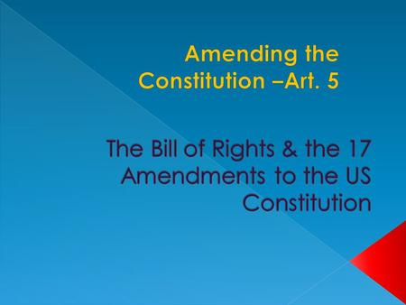  Allowed by Article 5 of the Constitution  Amendments may be proposed by: › Congress (2/3 in both houses)  National Convention (requested by 2/3 of.