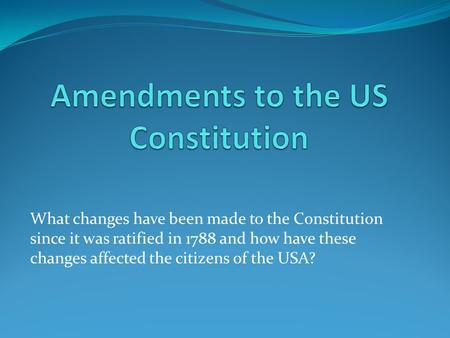 What changes have been made to the Constitution since it was ratified in 1788 and how have these changes affected the citizens of the USA?