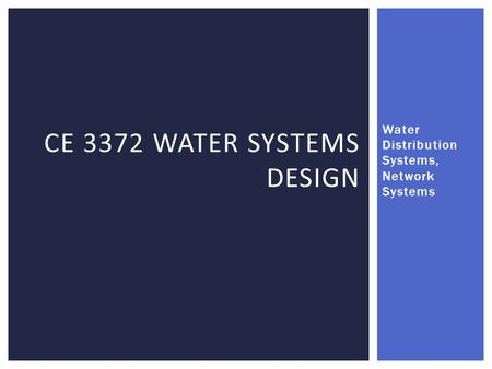 Water Distribution Systems, Network Systems CE 3372 WATER SYSTEMS DESIGN.