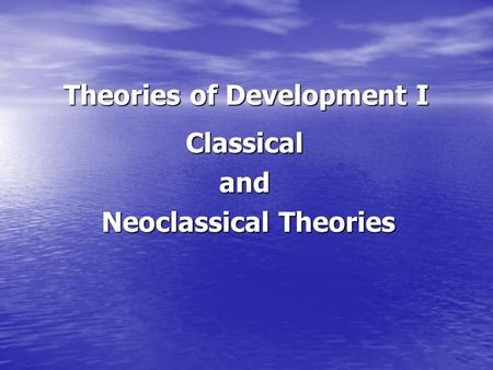 Theories of Development I Classicaland Neoclassical Theories Neoclassical Theories.
