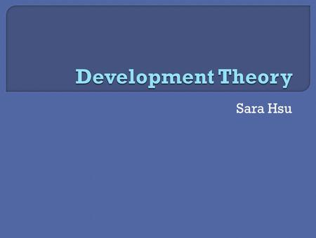 Sara Hsu.  Seeks to explain how and why countries develop  Series of stages or product of factors  General categories of theories:  Convergent and.