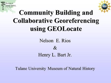 Community Building and Collaborative Georeferencing using GEOLocate Nelson E. Rios & Henry L. Bart Jr. Tulane University Museum of Natural History.