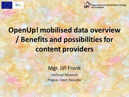 OpenUp! mobilised data overview / Benefits and possibilities for content providers Mgr. Jiří Frank National Museum Prague, Czech Republic.