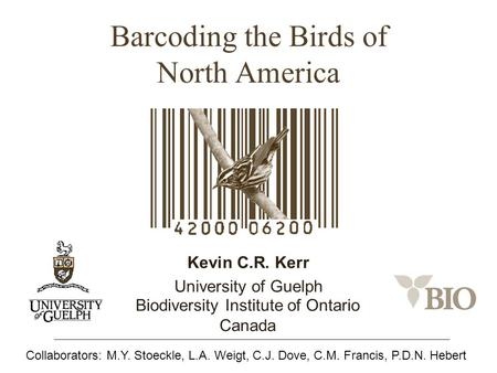 Barcoding the Birds of North America Kevin C.R. Kerr University of Guelph Biodiversity Institute of Ontario Canada Collaborators: M.Y. Stoeckle, L.A. Weigt,
