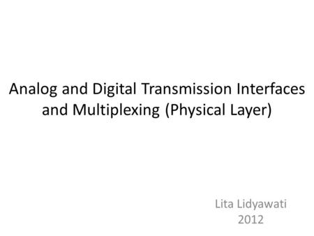 Analog and Digital Transmission Interfaces and Multiplexing (Physical Layer) Lita Lidyawati 2012.