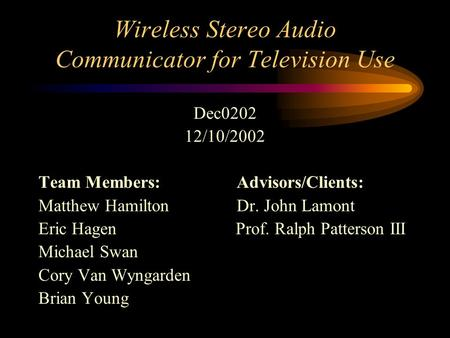 Wireless Stereo Audio Communicator for Television Use Dec0202 12/10/2002 Team Members: Advisors/Clients: Matthew Hamilton Dr. John Lamont Eric Hagen Prof.