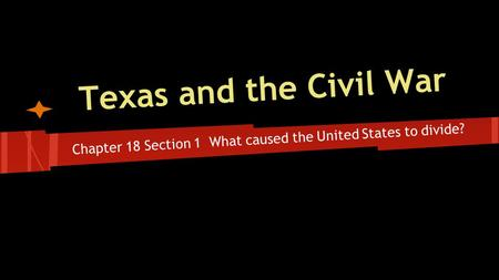 Texas and the Civil War Chapter 18 Section 1 What caused the United States to divide?