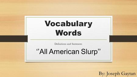 Vocabulary Words Definitions and Sentences: ''All American Slurp'' By: Joseph Gaytan.