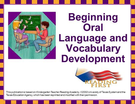 Beginning Oral Language and Vocabulary Development This publication is based on Kindergarten Teacher Reading Academy, ©2002 University of Texas System.