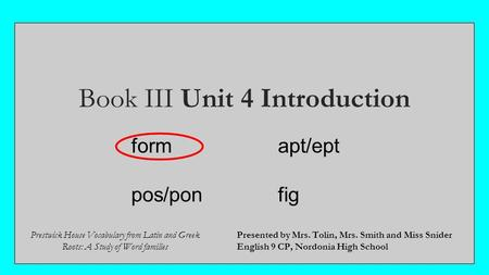 Book III Unit 4 Introduction Presented by Mrs. Tolin, Mrs. Smith and Miss Snider English 9 CP, Nordonia High School Prestwick House Vocabulary from Latin.