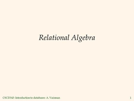 CSCD343- Introduction to databases- A. Vaisman1 Relational Algebra.