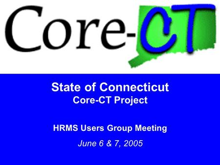 1 State of Connecticut Core-CT Project HRMS Users Group Meeting June 6 & 7, 2005.