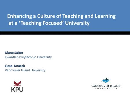 Enhancing a Culture of Teaching and Learning at a 'Teaching Focused' University Diane Salter Kwantlen Polytechnic University Liesel Knaack Vancouver Island.
