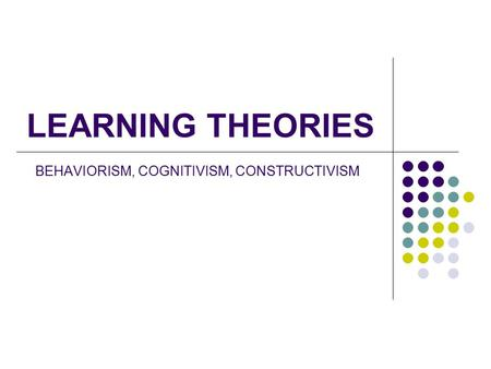 BEHAVIORISM, COGNITIVISM, CONSTRUCTIVISM