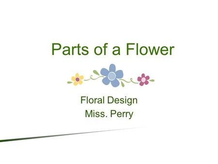 Parts of a Flower Floral Design Miss. Perry. A BOUT F LOWERS … ● Flowers differ in such features as size, shape, and color, but all flowers contain the.