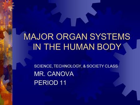 MAJOR ORGAN SYSTEMS IN THE HUMAN BODY SCIENCE, TECHNOLOGY, & SOCIETY CLASS MR. CANOVA PERIOD 11.