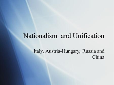 Nationalism and Unification Italy, Austria-Hungary, Russia and China.
