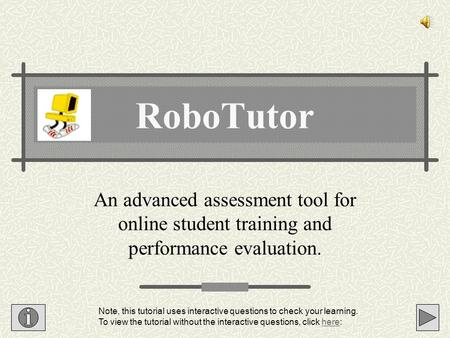 An advanced assessment tool for online student training and performance evaluation. RoboTutor Note, this tutorial uses interactive questions to check.
