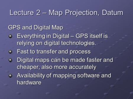 Lecture 2 – Map Projection, Datum GPS and Digital Map Everything in Digital – GPS itself is relying on digital technologies. Fast to transfer and process.