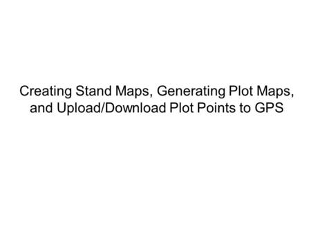 Creating Stand Maps, Generating Plot Maps, and Upload/Download Plot Points to GPS.