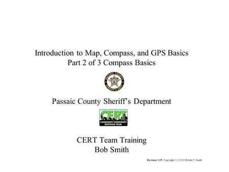 Introduction to Map, Compass, and GPS Basics Part 2 of 3 Compass Basics Passaic County Sheriff's Department CERT Team Training Bob Smith Revision 1.05.