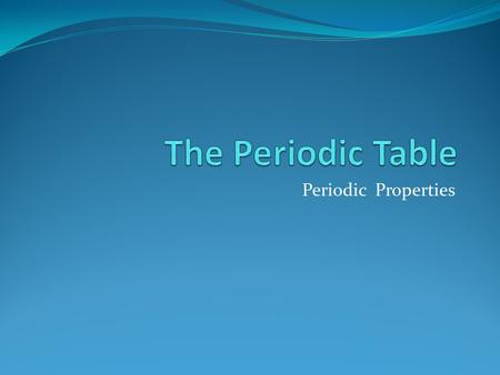 The Periodic Table Periodic Properties.