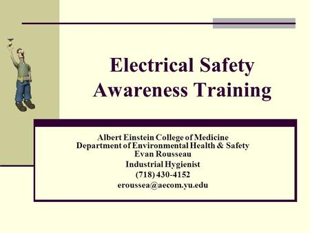 Electrical Safety Awareness Training Albert Einstein College of Medicine Department of Environmental Health & Safety Evan Rousseau Industrial Hygienist.