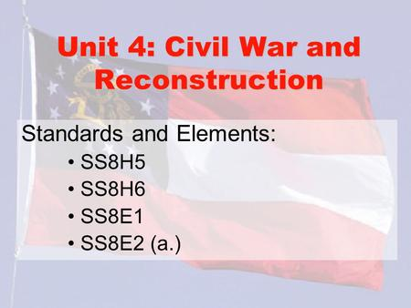 Unit 4: Civil War and Reconstruction Standards and Elements: SS8H5 SS8H6 SS8E1 SS8E2 (a.)