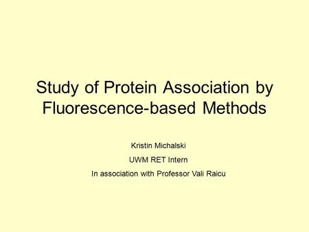 Study of Protein Association by Fluorescence-based Methods Kristin Michalski UWM RET Intern In association with Professor Vali Raicu.