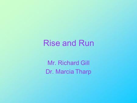Rise and Run Mr. Richard Gill Dr. Marcia Tharp. Introduction to the Cartesian Coordinate System In this unit we introduce the Cartesian coordinate system.