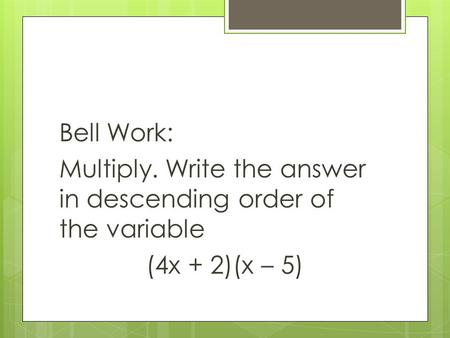 Bell Work: Multiply. Write the answer in descending order of the variable (4x + 2)(x – 5)