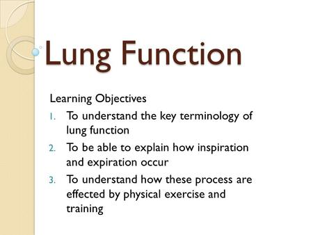 Lung Function Learning Objectives 1. To understand the key terminology of lung function 2. To be able to explain how inspiration and expiration occur 3.