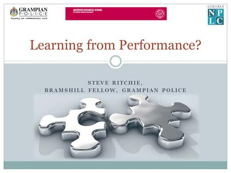 STEVE RITCHIE, BRAMSHILL FELLOW, GRAMPIAN POLICE Learning from Performance?