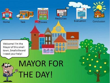 Welcome! I'm the Mayor of this small town, Smallville and I need your help! HomeTask Process Resources Evaluation Conclusion MAYOR FOR THE DAY!
