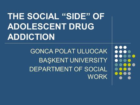 "THE SOCIAL ""SIDE"" OF ADOLESCENT DRUG ADDICTION GONCA POLAT ULUOCAK BAŞKENT UNIVERSITY DEPARTMENT OF SOCIAL WORK."