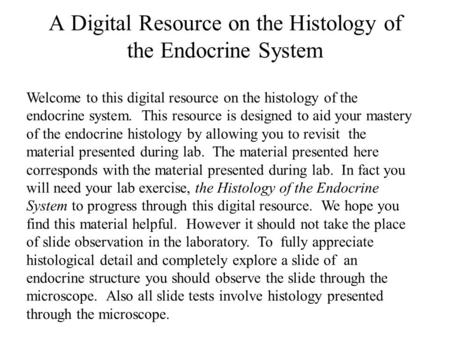 Welcome to this digital resource on the histology of the endocrine system. This resource is designed to aid your mastery of the endocrine histology by.