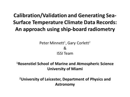 Calibration/Validation and Generating Sea- Surface Temperature Climate Data Records: An approach using ship-board radiometry Peter Minnett 1, Gary Corlett.
