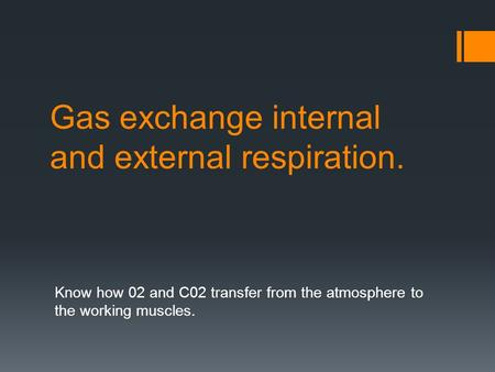 Gas exchange internal and external respiration. Know how 02 and C02 transfer from the atmosphere to the working muscles.