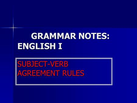 GRAMMAR NOTES: ENGLISH I SUBJECT-VERB AGREEMENT RULES.
