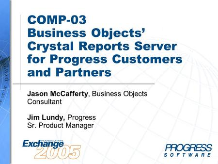 COMP-03 Business Objects' Crystal Reports Server for Progress Customers and Partners Jason McCafferty, Business Objects Consultant Jim Lundy, Progress.