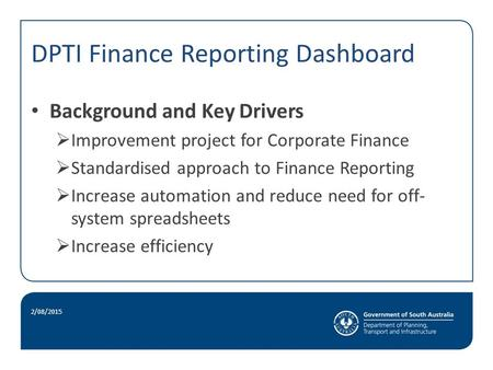 DPTI Finance Reporting Dashboard. Background and Key Drivers  Improvement project for Corporate Finance  Standardised approach to Finance Reporting.