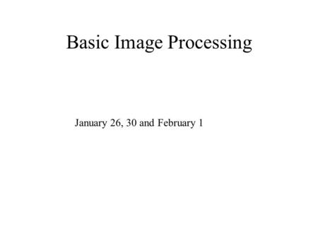 Basic Image Processing January 26, 30 and February 1.